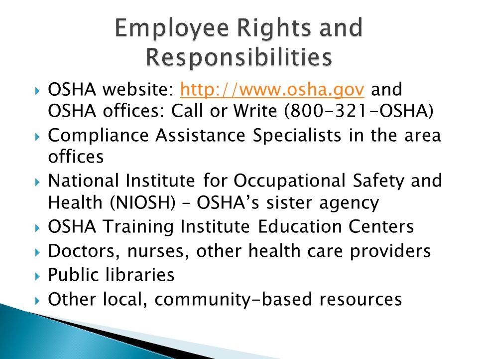  OSHA website: http://www.osha.gov and OSHA offices: Call or Write (800-321-OSHA)http://www.osha.gov  Compliance Assistance Specialists in the area offices  National Institute for Occupational Safety and Health (NIOSH) – OSHA's sister agency  OSHA Training Institute Education Centers  Doctors, nurses, other health care providers  Public libraries  Other local, community-based resources