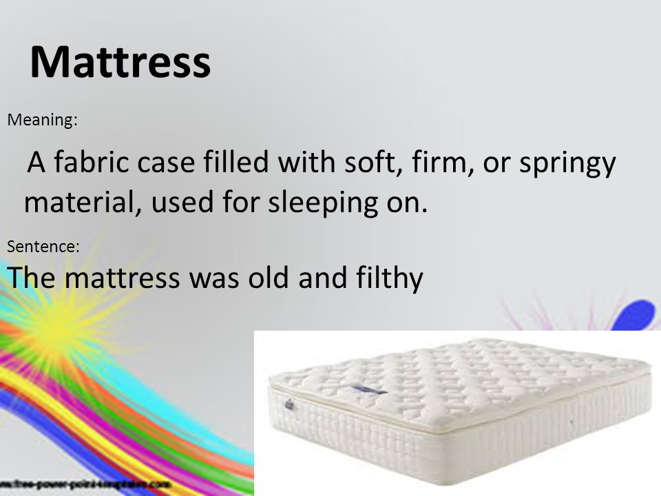 Mattress Meaning: A fabric case filled with soft, firm, or springy material, used for sleeping on. Sentence: The mattress was old and filthy