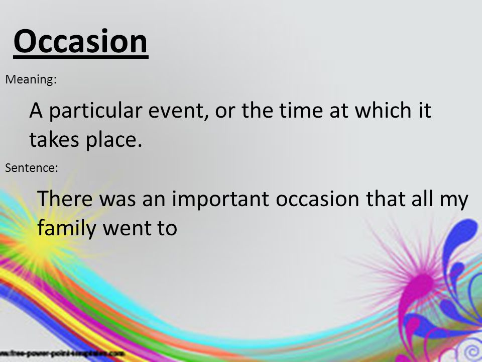 Occasion Meaning: A particular event, or the time at which it takes place. Sentence: There was an important occasion that all my family went to