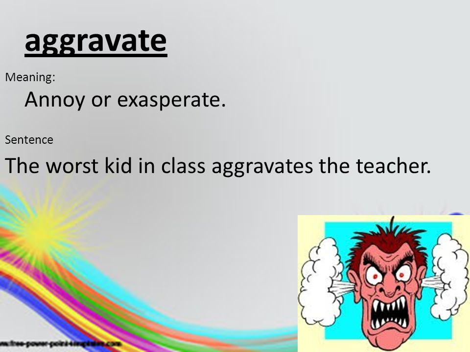 aggravate Annoy or exasperate. Meaning: Sentence The worst kid in class aggravates the teacher.