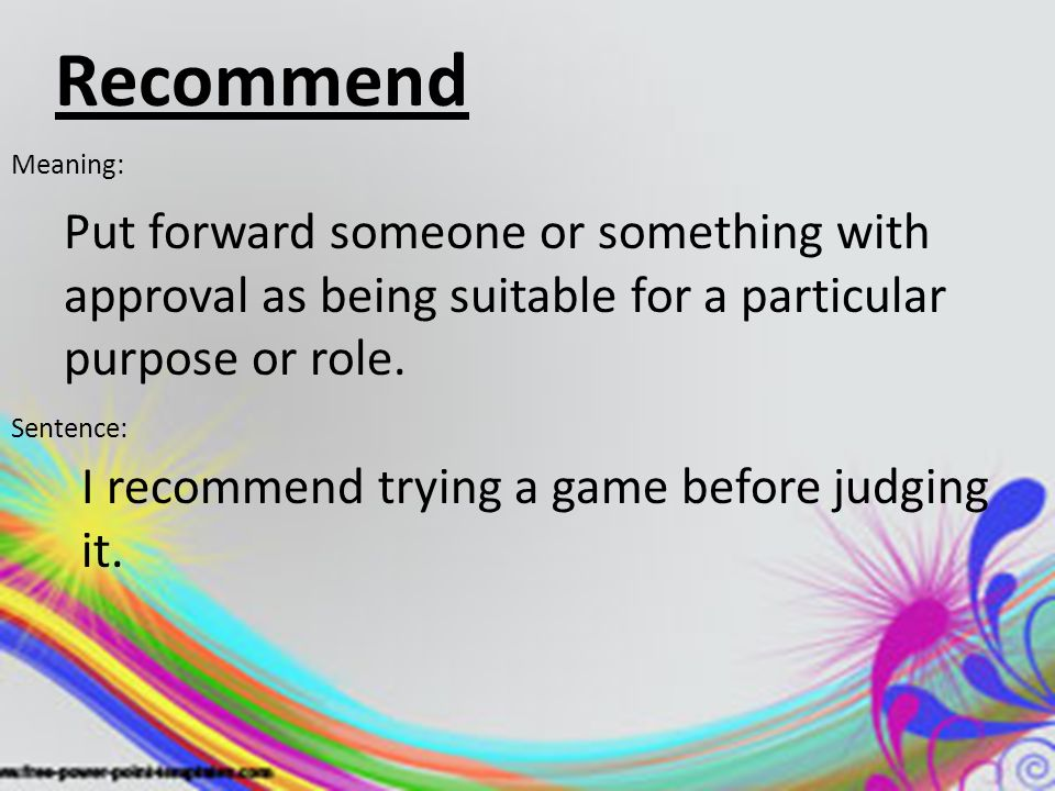 Recommend Meaning: Put forward someone or something with approval as being suitable for a particular purpose or role. Sentence: I recommend trying a g