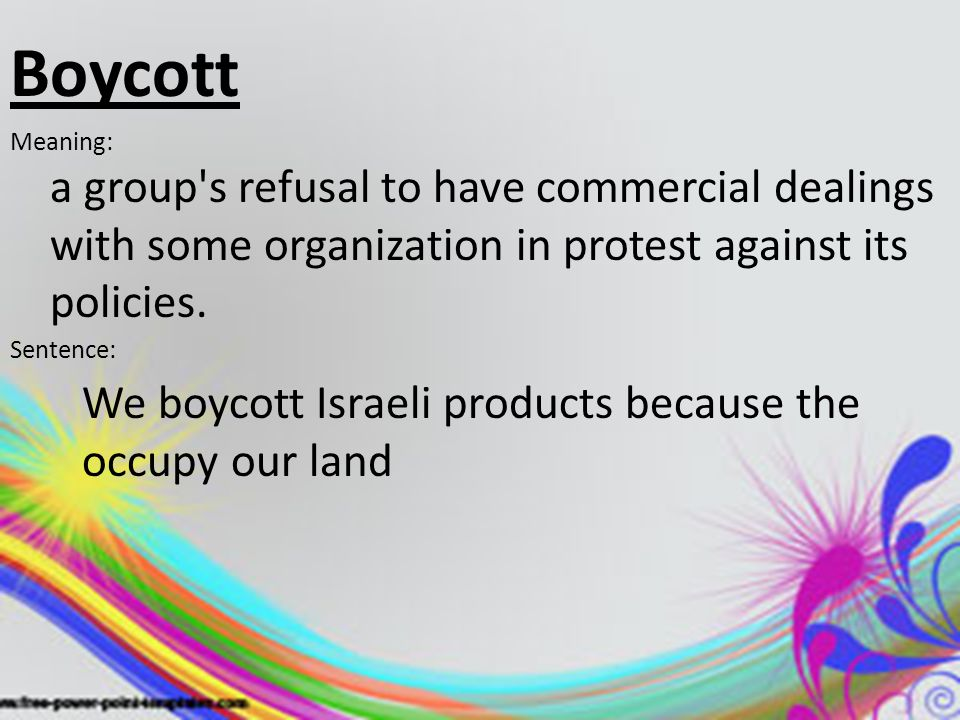 Boycott Meaning: a group's refusal to have commercial dealings with some organization in protest against its policies. Sentence: We boycott Israeli pr