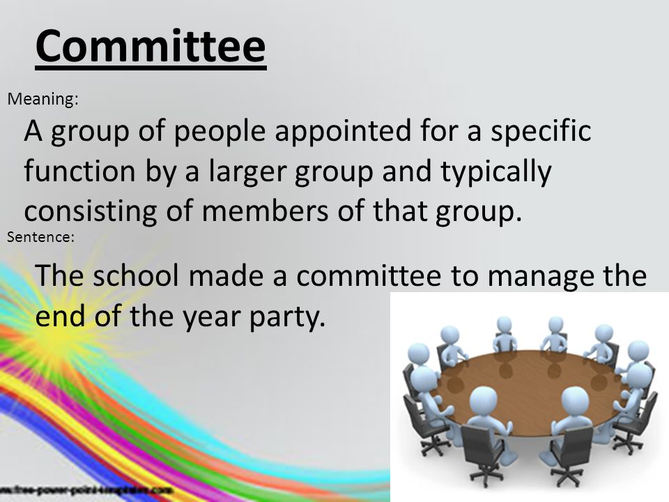 Committee Meaning: A group of people appointed for a specific function by a larger group and typically consisting of members of that group. Sentence:
