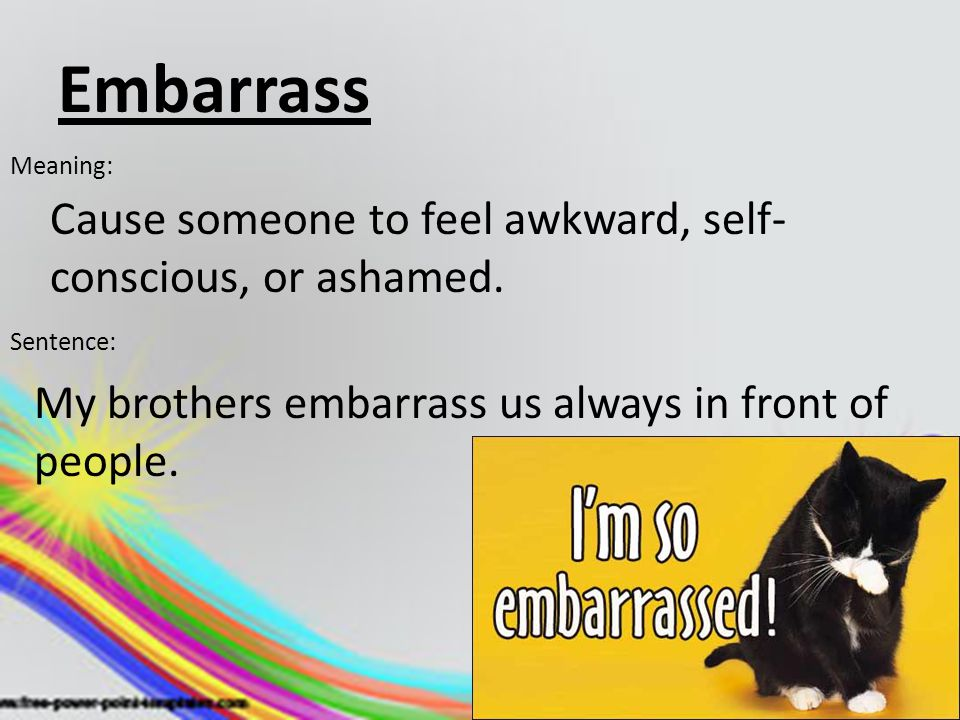 Embarrass Meaning: Cause someone to feel awkward, self- conscious, or ashamed. Sentence: My brothers embarrass us always in front of people.