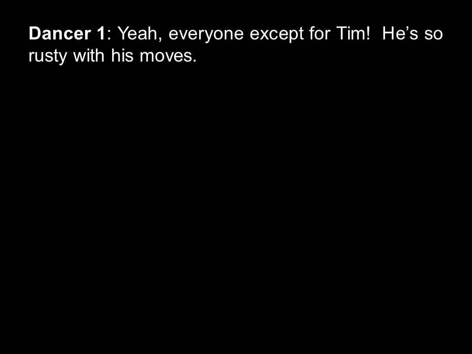 Dancer 1: Yeah, everyone except for Tim! He's so rusty with his moves.