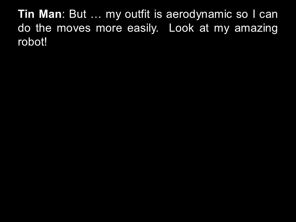 Tin Man: But … my outfit is aerodynamic so I can do the moves more easily. Look at my amazing robot!