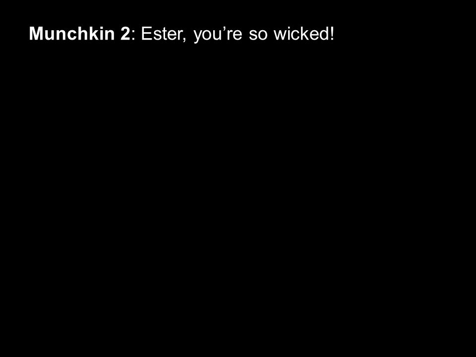 Munchkin 2: Ester, you're so wicked!