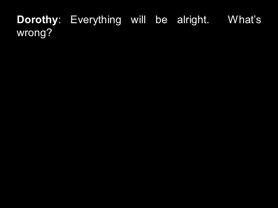 Dorothy: Everything will be alright. What's wrong?