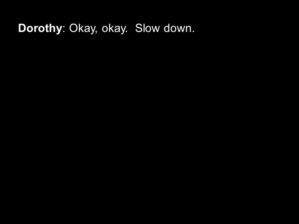Dorothy: Okay, okay. Slow down.