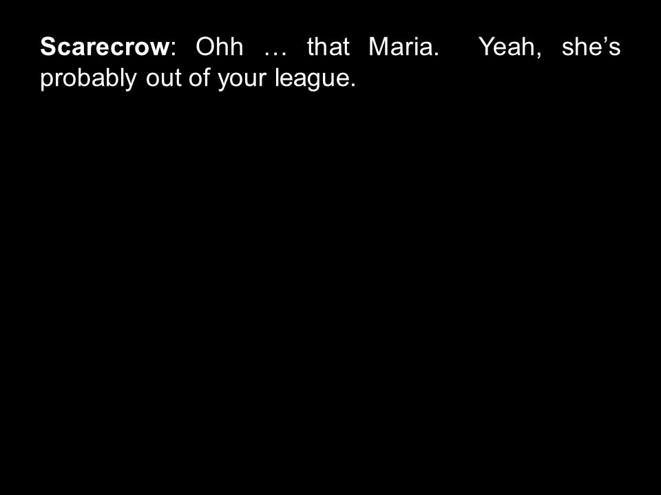 Scarecrow: Ohh … that Maria. Yeah, she's probably out of your league.