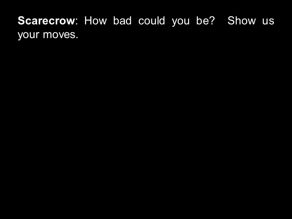 Scarecrow: How bad could you be? Show us your moves.