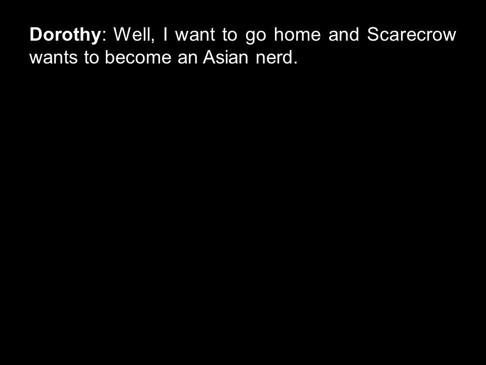 Dorothy: Well, I want to go home and Scarecrow wants to become an Asian nerd.