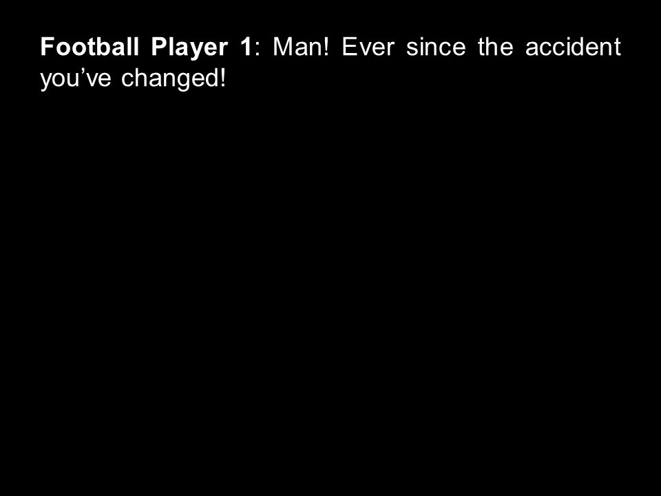 Football Player 1: Man! Ever since the accident you've changed!