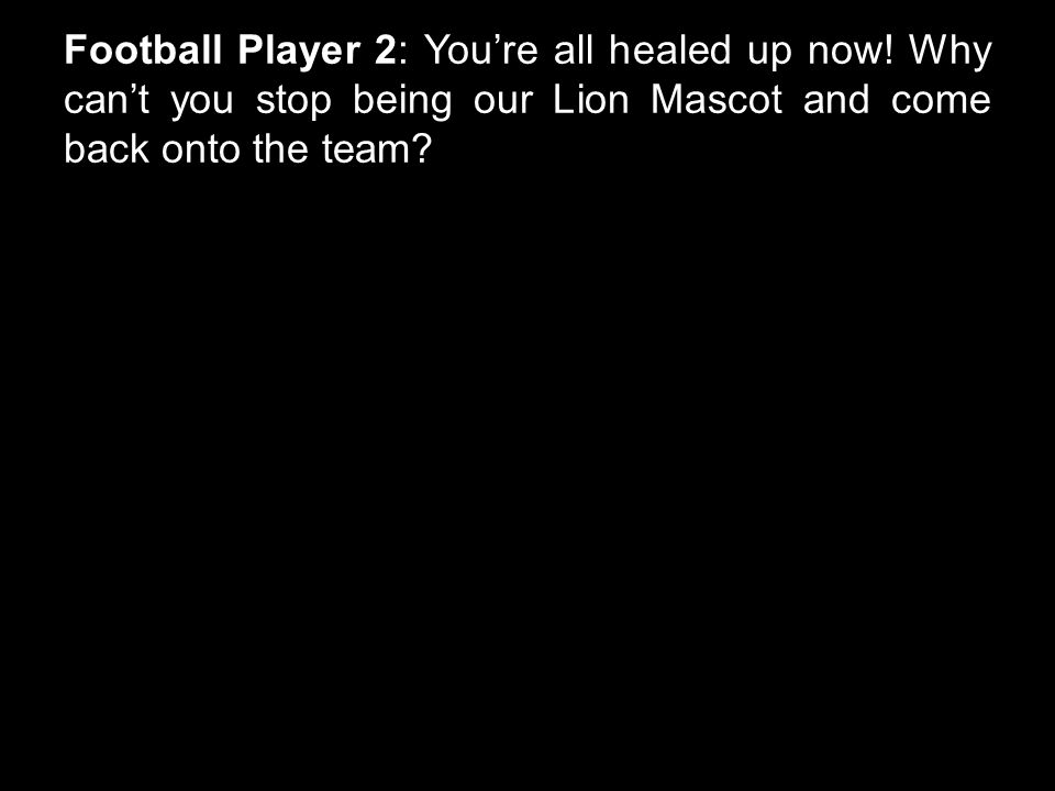 Football Player 2: You're all healed up now.