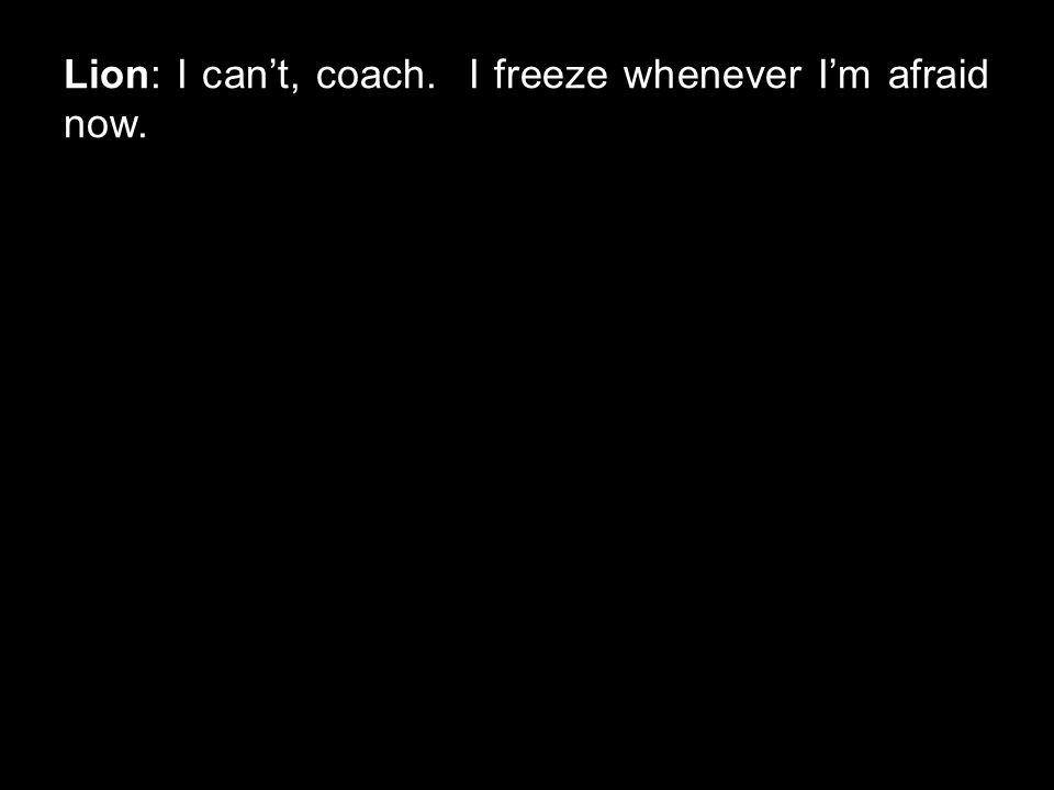 Lion: I can't, coach. I freeze whenever I'm afraid now.