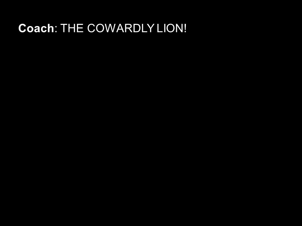Coach: THE COWARDLY LION!