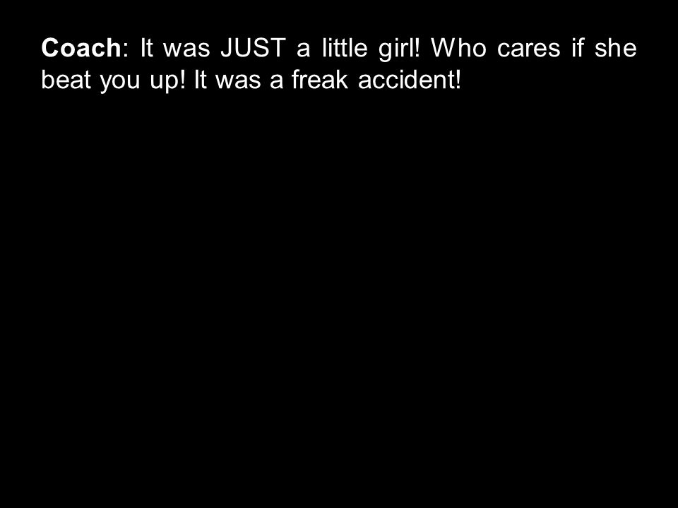 Coach: It was JUST a little girl! Who cares if she beat you up! It was a freak accident!