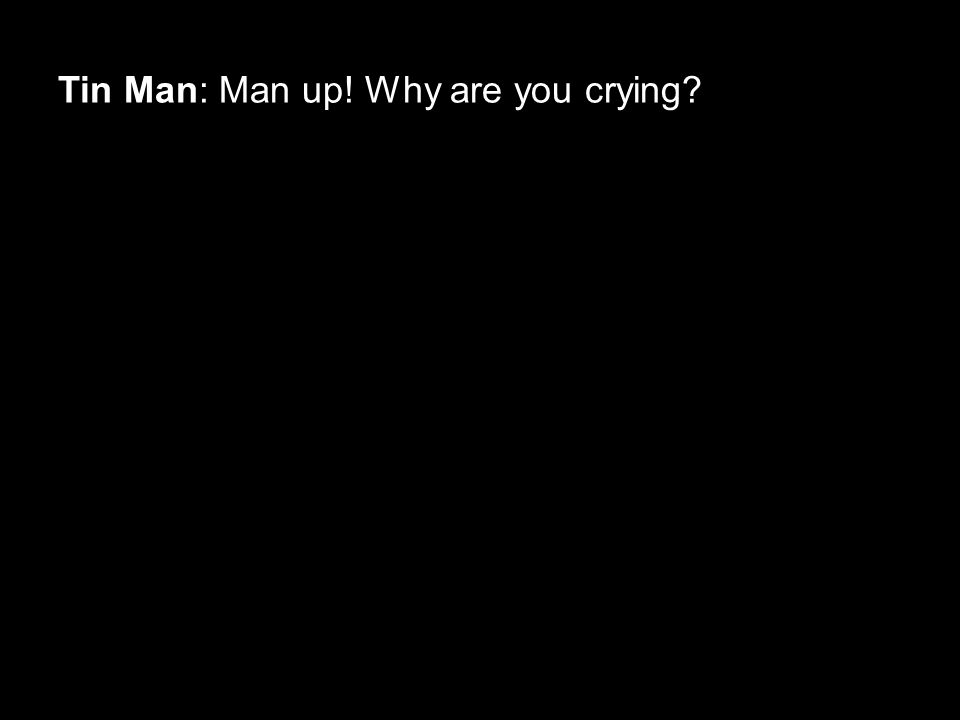 Tin Man: Man up! Why are you crying