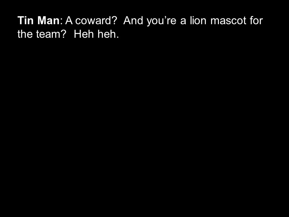 Tin Man: A coward? And you're a lion mascot for the team? Heh heh.