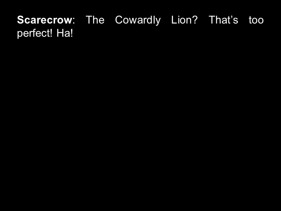 Scarecrow: The Cowardly Lion That's too perfect! Ha!