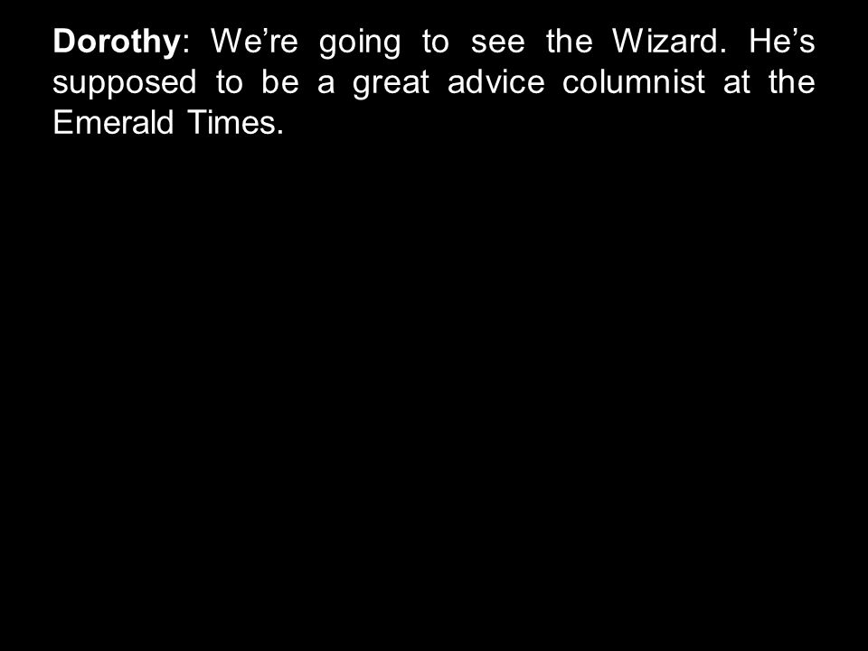 Dorothy: We're going to see the Wizard. He's supposed to be a great advice columnist at the Emerald Times.
