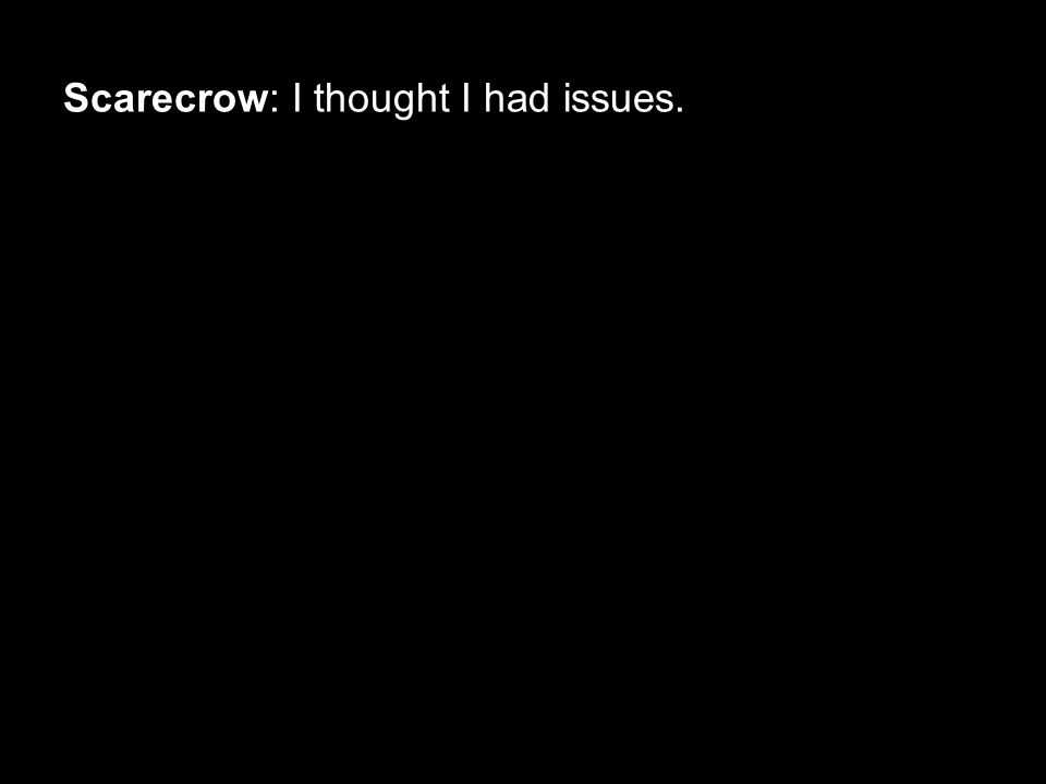 Scarecrow: I thought I had issues.