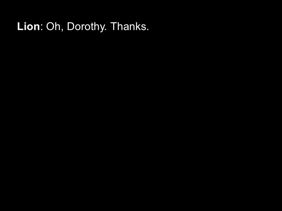 Lion: Oh, Dorothy. Thanks.