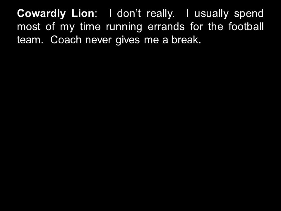 Cowardly Lion: I don't really. I usually spend most of my time running errands for the football team. Coach never gives me a break.