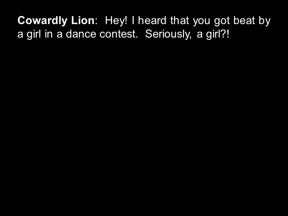 Cowardly Lion: Hey! I heard that you got beat by a girl in a dance contest. Seriously, a girl?!