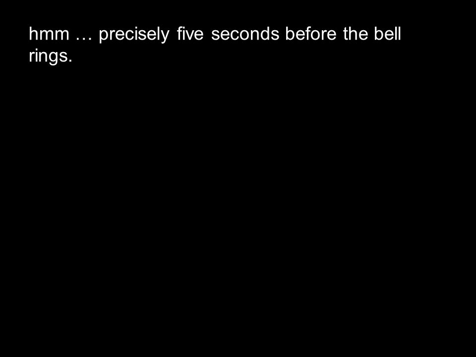 hmm … precisely five seconds before the bell rings.