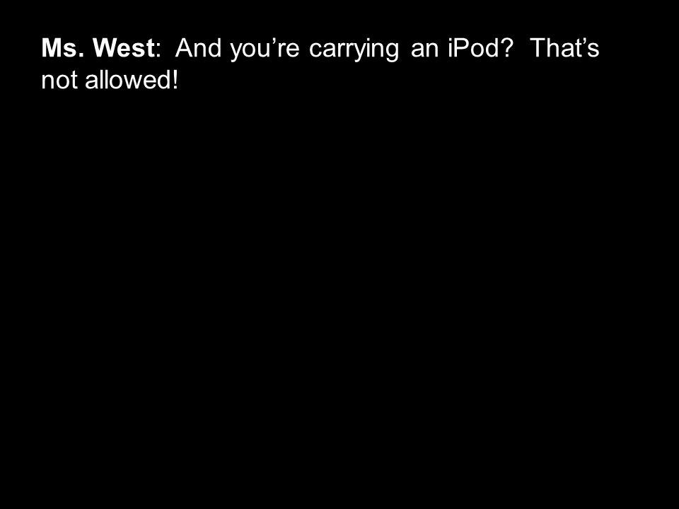 Ms. West: And you're carrying an iPod That's not allowed!