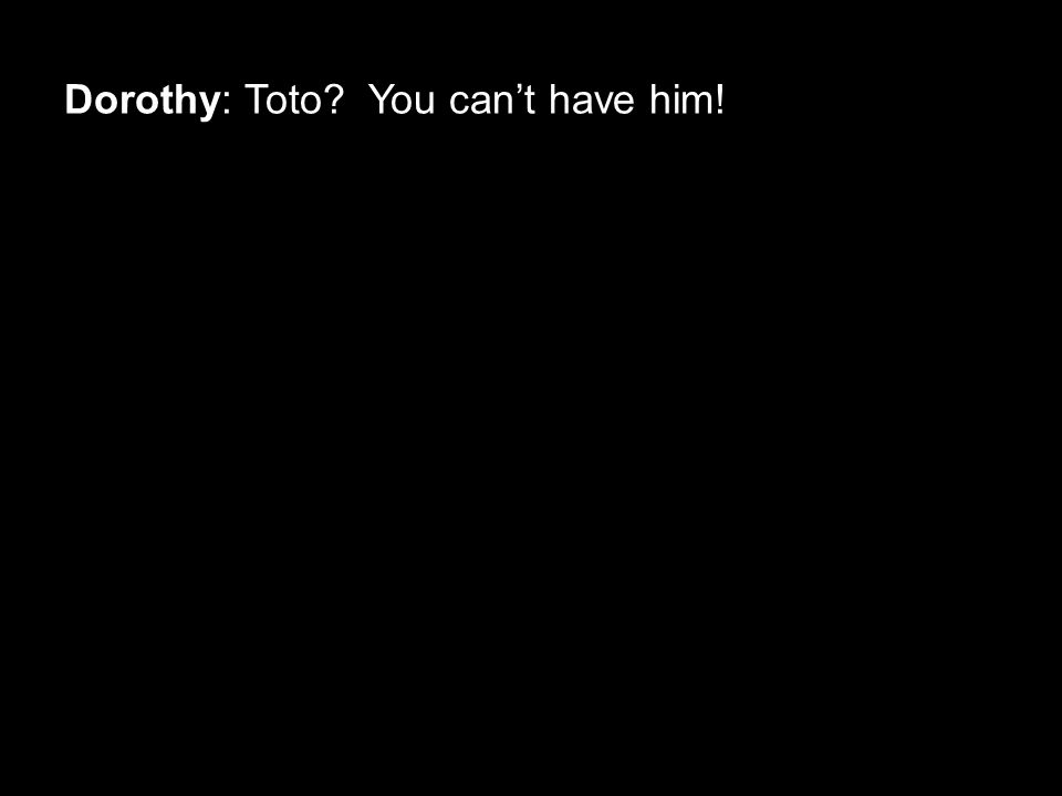 Dorothy: Toto You can't have him!