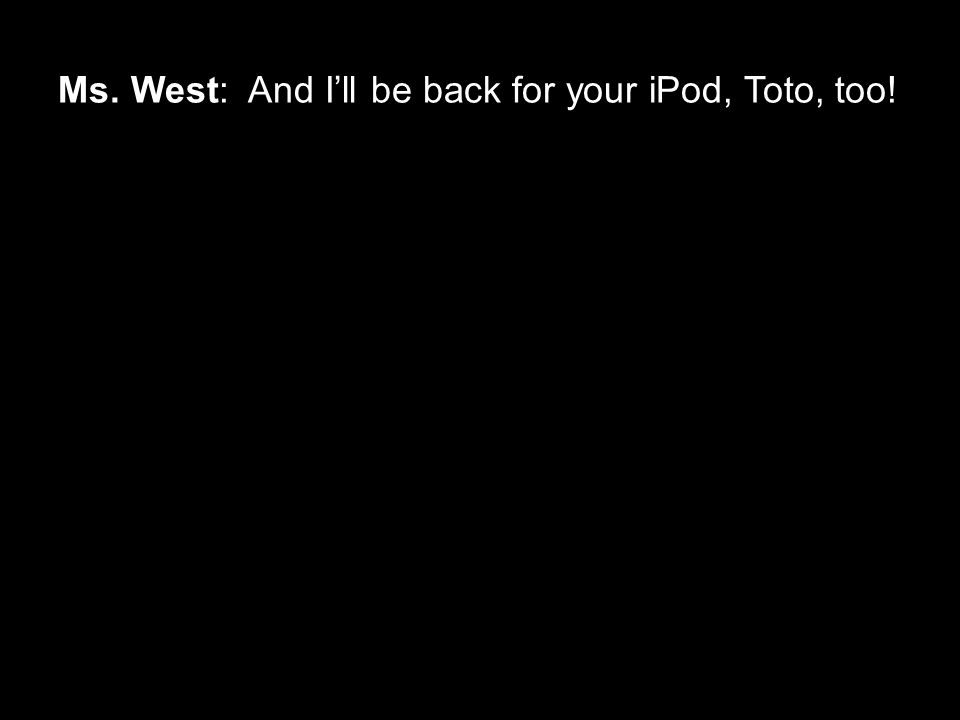 Ms. West: And I'll be back for your iPod, Toto, too!