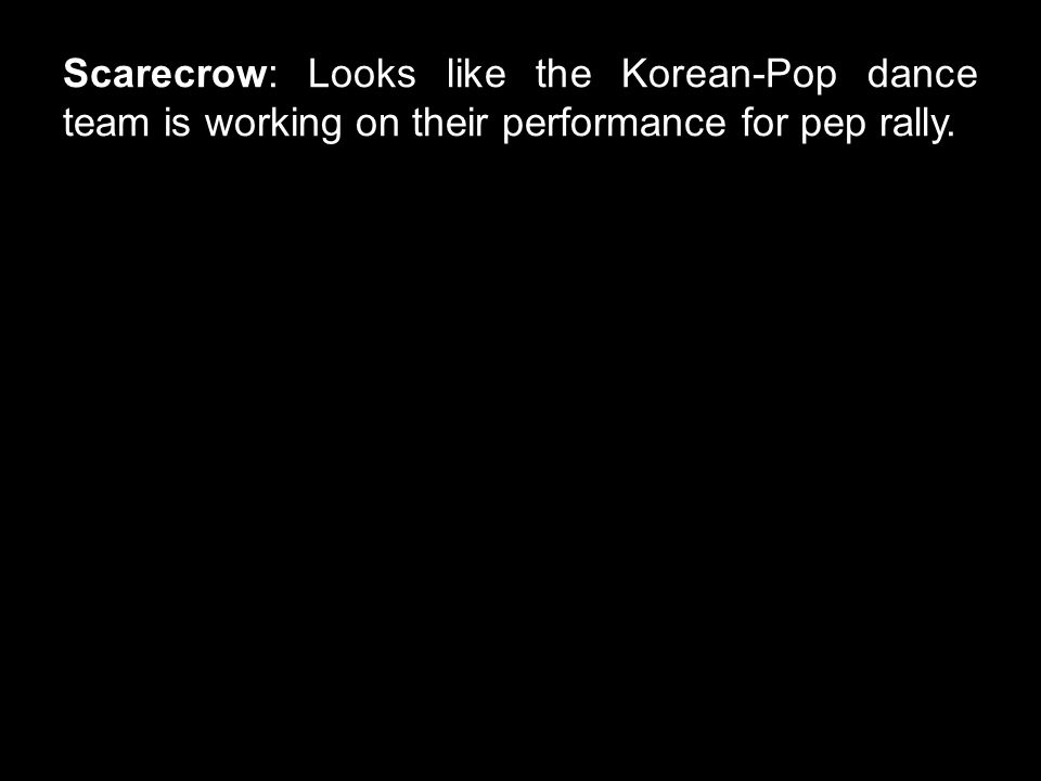 Scarecrow: Looks like the Korean-Pop dance team is working on their performance for pep rally.