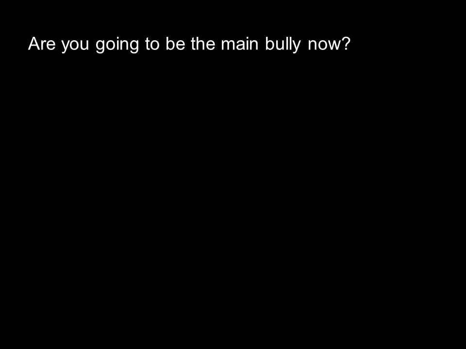 Are you going to be the main bully now