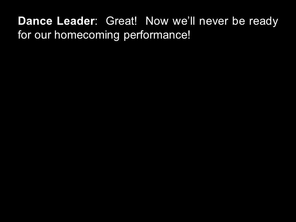 Dance Leader: Great! Now we'll never be ready for our homecoming performance!