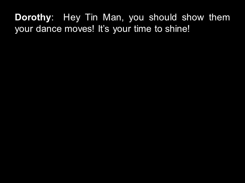 Dorothy: Hey Tin Man, you should show them your dance moves! It's your time to shine!