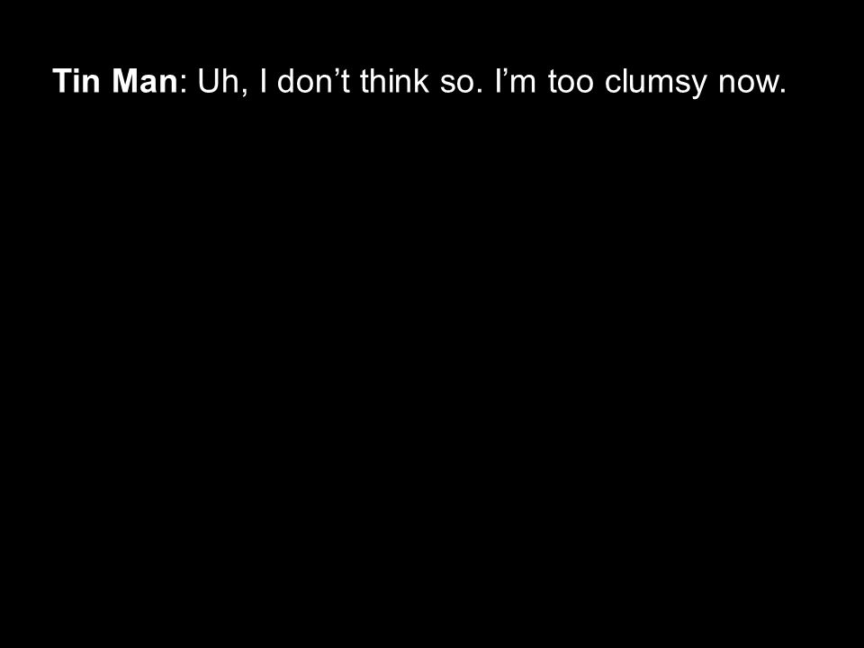 Tin Man: Uh, I don't think so. I'm too clumsy now.