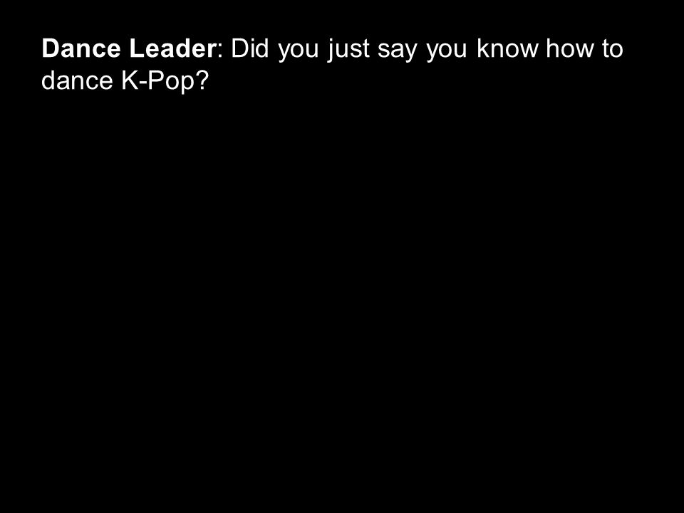 Dance Leader: Did you just say you know how to dance K-Pop?
