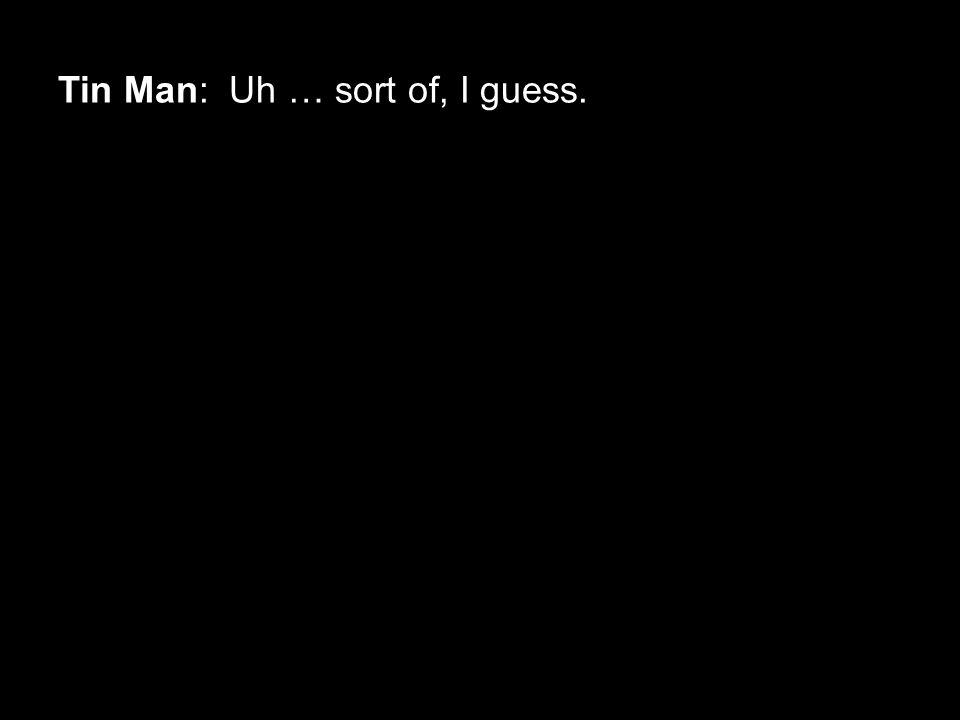 Tin Man: Uh … sort of, I guess.