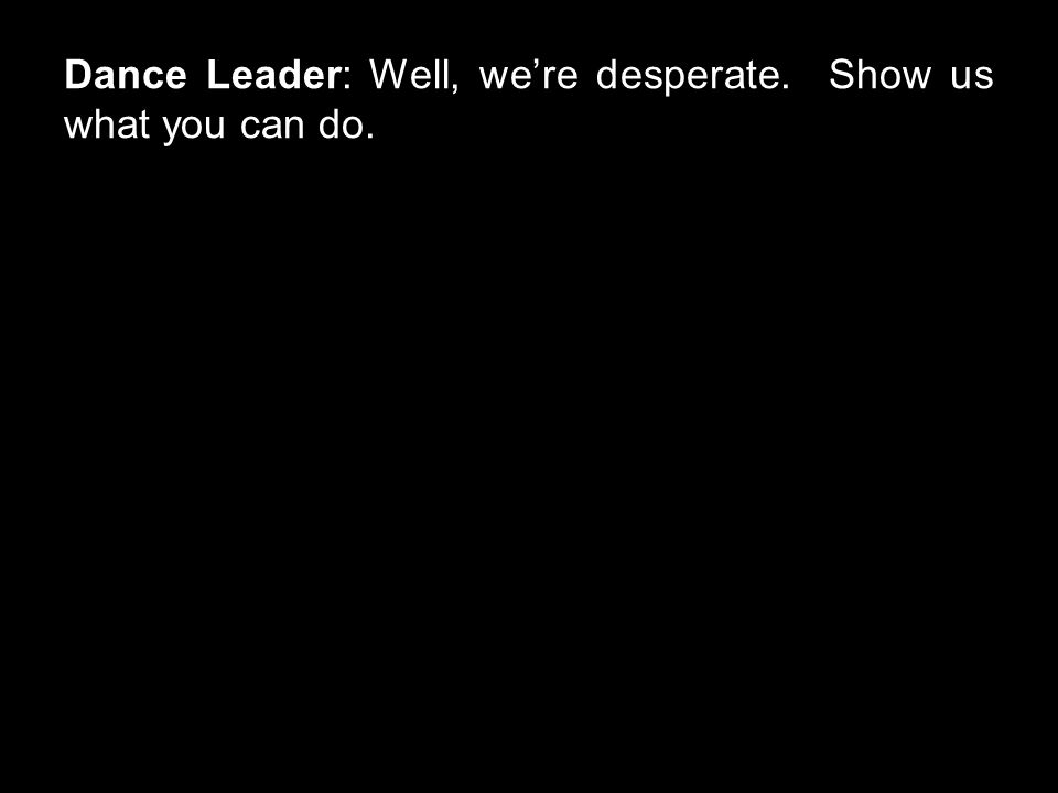Dance Leader: Well, we're desperate. Show us what you can do.