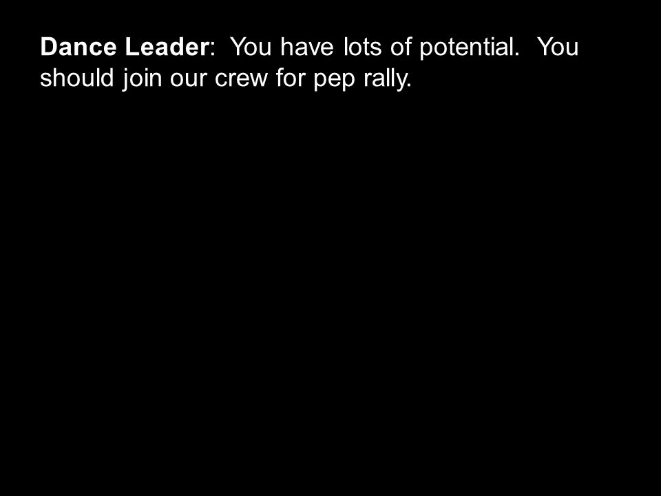 Dance Leader: You have lots of potential. You should join our crew for pep rally.