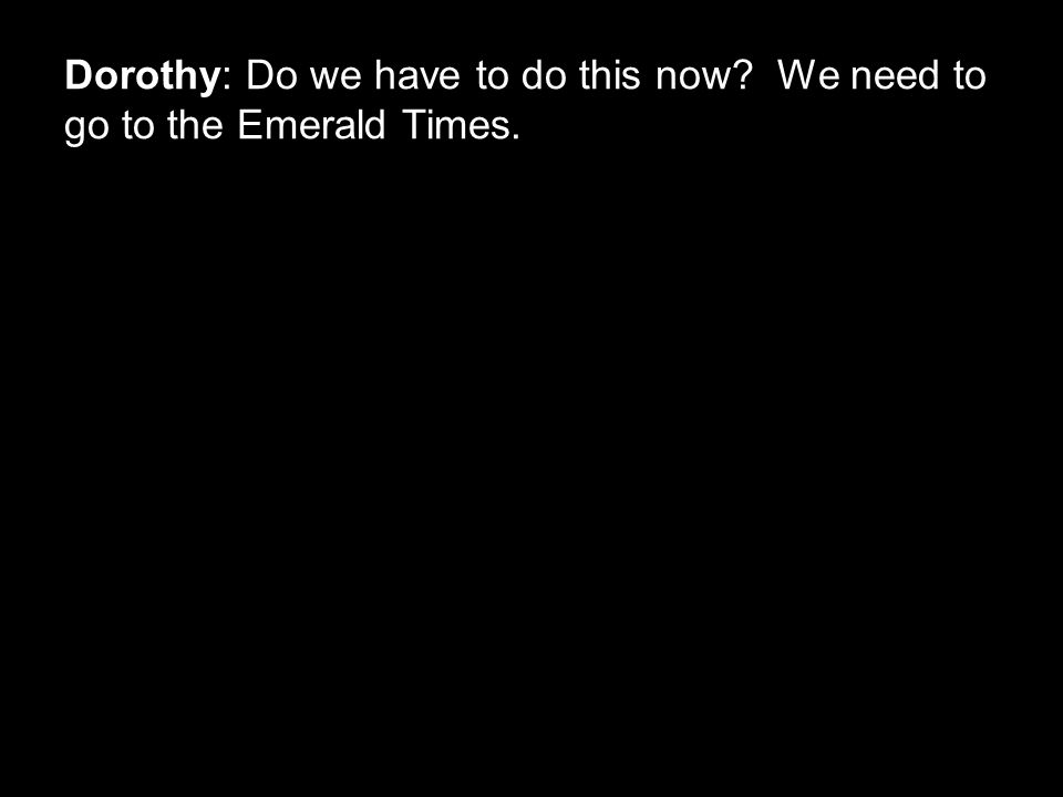 Dorothy: Do we have to do this now We need to go to the Emerald Times.