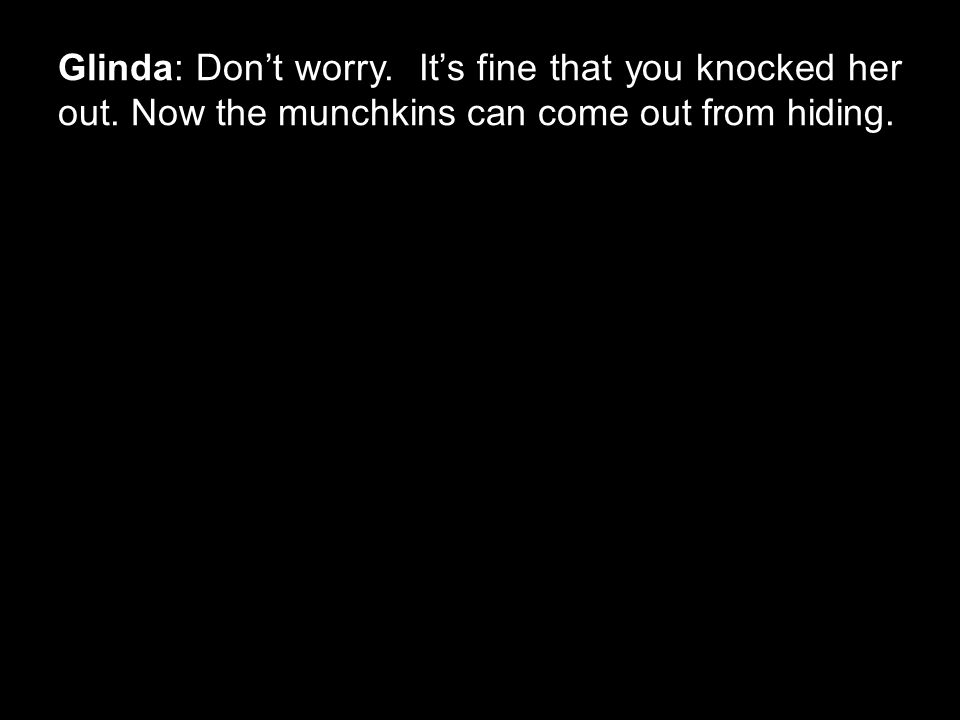 Glinda: Don't worry. It's fine that you knocked her out. Now the munchkins can come out from hiding.