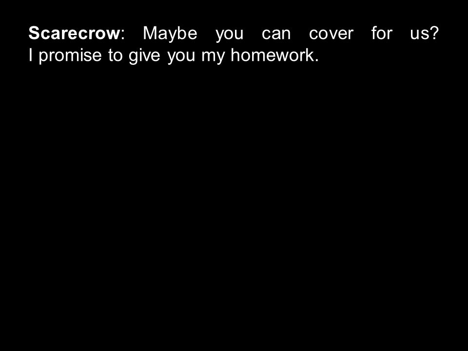Scarecrow: Maybe you can cover for us? I promise to give you my homework.