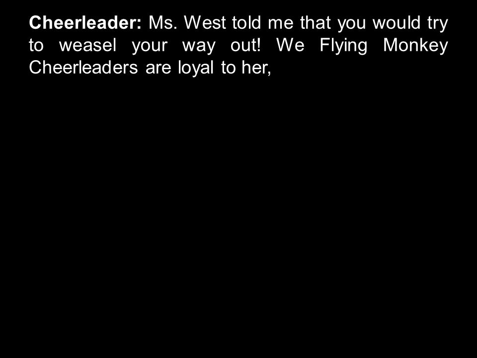 Cheerleader: Ms. West told me that you would try to weasel your way out! We Flying Monkey Cheerleaders are loyal to her,
