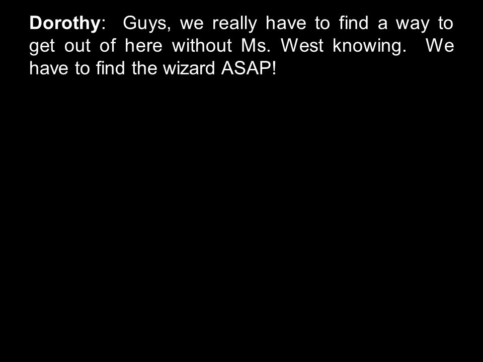 Dorothy: Guys, we really have to find a way to get out of here without Ms. West knowing. We have to find the wizard ASAP!