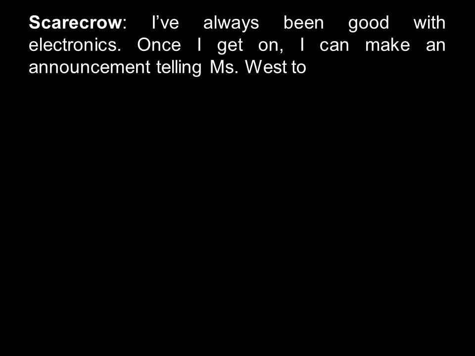Scarecrow: I've always been good with electronics. Once I get on, I can make an announcement telling Ms. West to