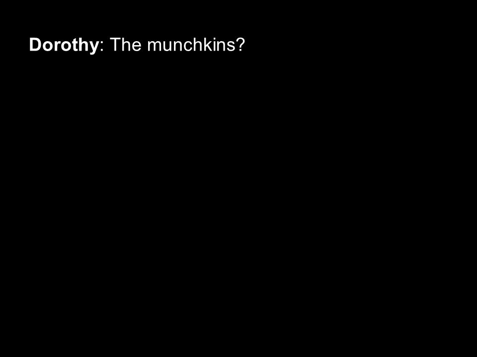 Dorothy: The munchkins?