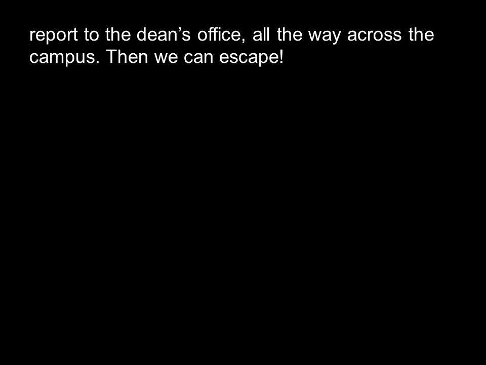 report to the dean's office, all the way across the campus. Then we can escape!